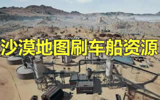 《绝地求生》沙漠地图刷车点、资源点、刷船点位置图解