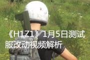 《H1Z1》1月5号测试服改动评测视频