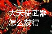 奇迹MU觉醒大天使武器怎么获得 大天使武器获得攻略
