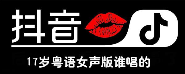 抖音17岁粤语女声版谁唱的
