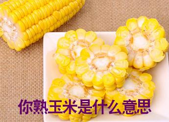 你熟玉米是什么意思 你熟玉米有什么含义